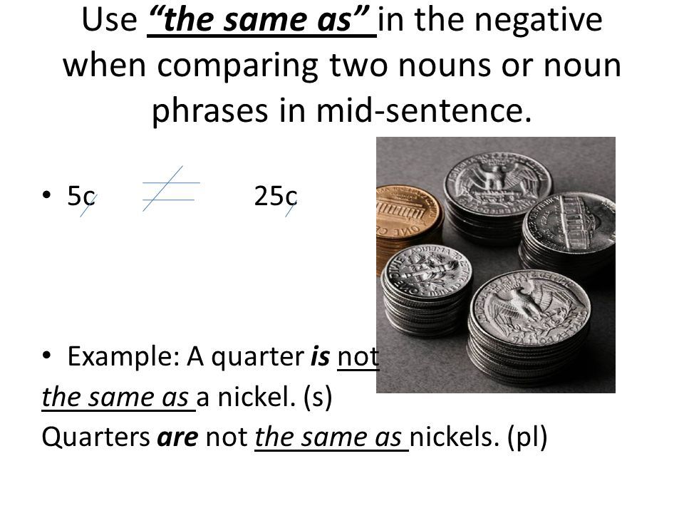 """Use """"the same as"""" in the negative when comparing two nouns or noun phrases in mid-sentence. 5c 25c Example: A quarter is not the same as a nickel. (s)"""