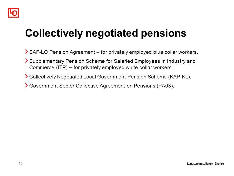 13 Collectively negotiated pensions SAF-LO Pension Agreement – for privately employed blue collar workers. Supplementary Pension Scheme for Salaried E