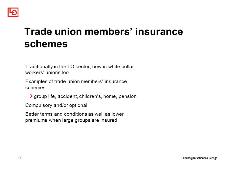 14 Trade union members' insurance schemes Traditionally in the LO sector, now in white collar workers' unions too Examples of trade union members' insurance schemes group life, accident, children's, home, pension Compulsory and/or optional Better terms and conditions as well as lower premiums when large groups are insured
