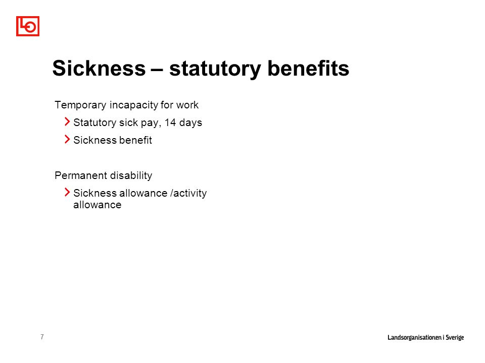 7 Sickness – statutory benefits Temporary incapacity for work Statutory sick pay, 14 days Sickness benefit Permanent disability Sickness allowance /activity allowance