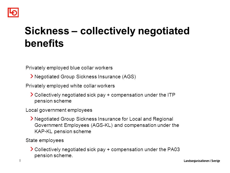 8 Sickness – collectively negotiated benefits Privately employed blue collar workers Negotiated Group Sickness Insurance (AGS) Privately employed white collar workers Collectively negotiated sick pay + compensation under the ITP pension scheme Local government employees Negotiated Group Sickness Insurance for Local and Regional Government Employees (AGS-KL) and compensation under the KAP-KL pension scheme State employees Collectively negotiated sick pay + compensation under the PA03 pension scheme.