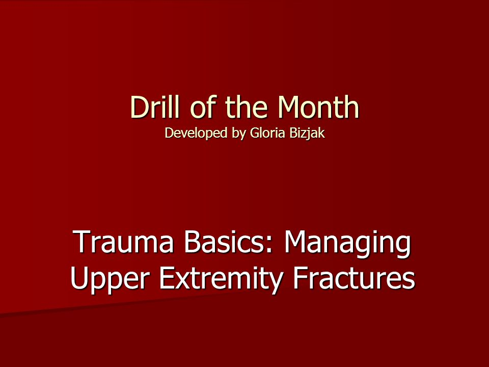 Drill of the Month Developed by Gloria Bizjak Trauma Basics: Managing Upper Extremity Fractures