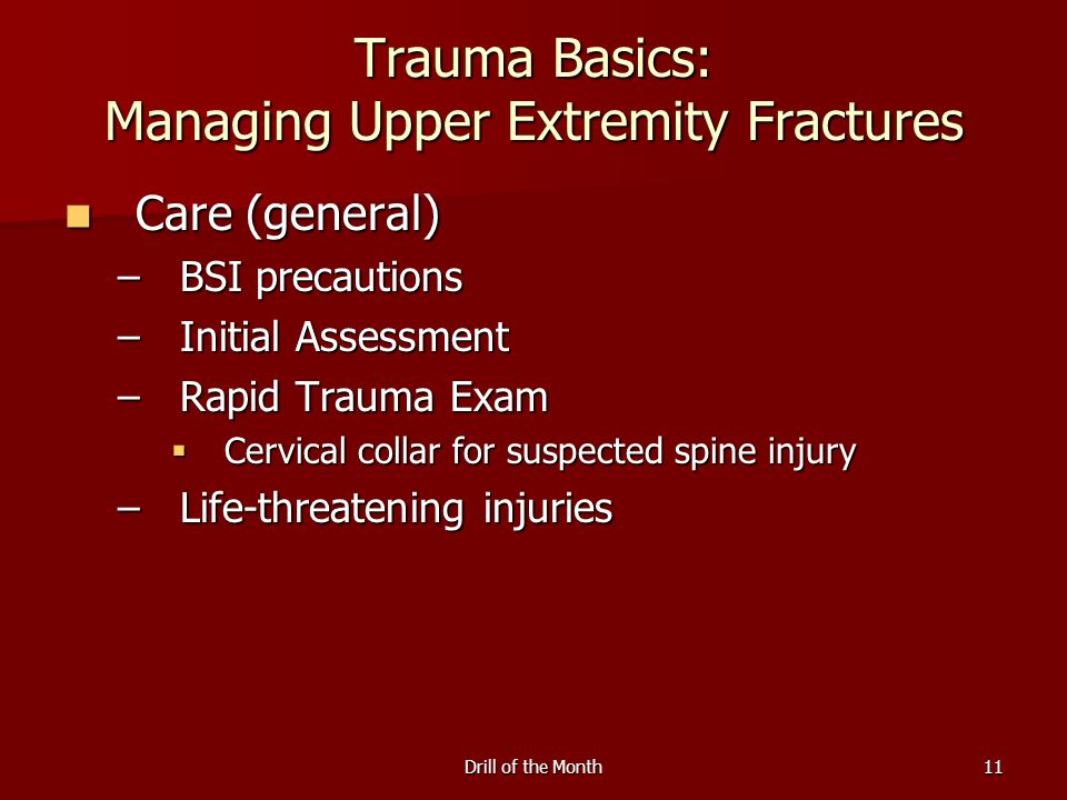 Drill of the Month11 Trauma Basics: Managing Upper Extremity Fractures Care (general) Care (general) –BSI precautions –Initial Assessment –Rapid Trauma Exam  Cervical collar for suspected spine injury –Life-threatening injuries