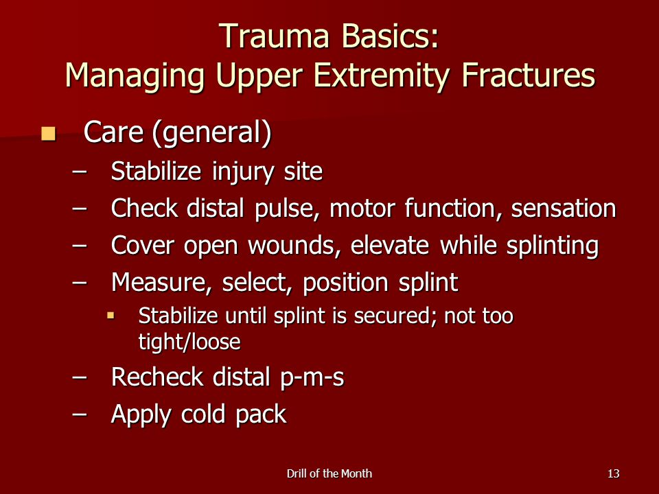 Drill of the Month13 Trauma Basics: Managing Upper Extremity Fractures Care (general) Care (general) –Stabilize injury site –Check distal pulse, motor function, sensation –Cover open wounds, elevate while splinting –Measure, select, position splint  Stabilize until splint is secured; not too tight/loose –Recheck distal p-m-s –Apply cold pack