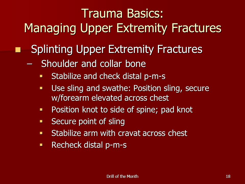 Drill of the Month18 Trauma Basics: Managing Upper Extremity Fractures Splinting Upper Extremity Fractures Splinting Upper Extremity Fractures –Shoulder and collar bone  Stabilize and check distal p-m-s  Use sling and swathe: Position sling, secure w/forearm elevated across chest  Position knot to side of spine; pad knot  Secure point of sling  Stabilize arm with cravat across chest  Recheck distal p-m-s