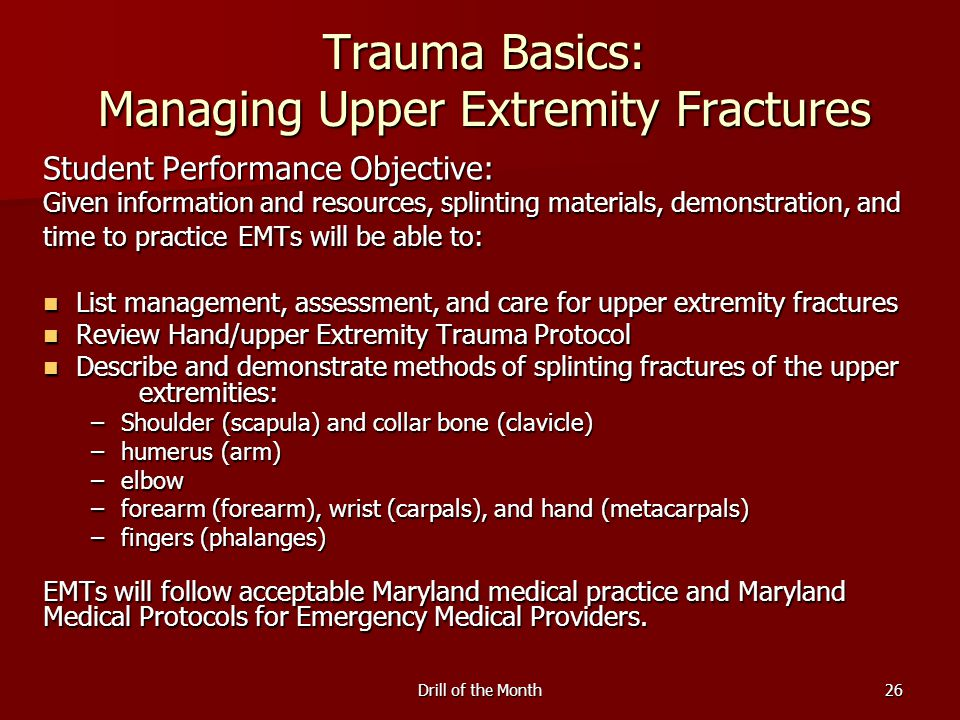 Drill of the Month26 Trauma Basics: Managing Upper Extremity Fractures Student Performance Objective: Given information and resources, splinting materials, demonstration, and time to practice EMTs will be able to: List management, assessment, and care for upper extremity fractures List management, assessment, and care for upper extremity fractures Review Hand/upper Extremity Trauma Protocol Review Hand/upper Extremity Trauma Protocol Describe and demonstrate methods of splinting fractures of the upper extremities: Describe and demonstrate methods of splinting fractures of the upper extremities: –Shoulder (scapula) and collar bone (clavicle) –humerus (arm) –elbow –forearm (forearm), wrist (carpals), and hand (metacarpals) –fingers (phalanges) EMTs will follow acceptable Maryland medical practice and Maryland Medical Protocols for Emergency Medical Providers.