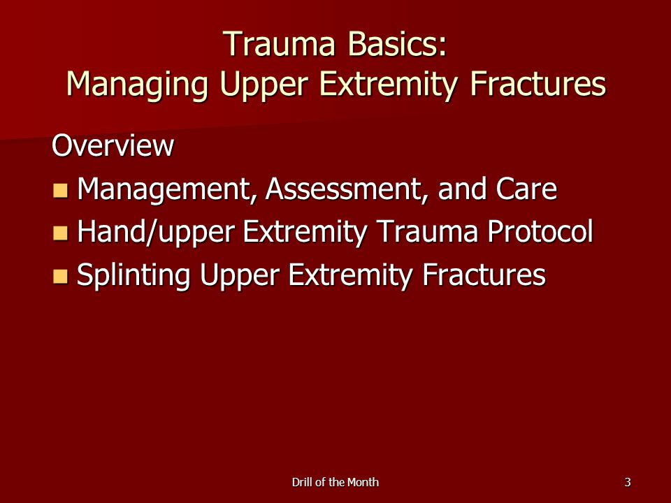 Drill of the Month3 Trauma Basics: Managing Upper Extremity Fractures Overview Management, Assessment, and Care Management, Assessment, and Care Hand/upper Extremity Trauma Protocol Hand/upper Extremity Trauma Protocol Splinting Upper Extremity Fractures Splinting Upper Extremity Fractures
