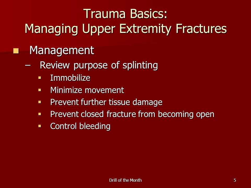 Drill of the Month5 Trauma Basics: Managing Upper Extremity Fractures Management Management –Review purpose of splinting  Immobilize  Minimize movement  Prevent further tissue damage  Prevent closed fracture from becoming open  Control bleeding