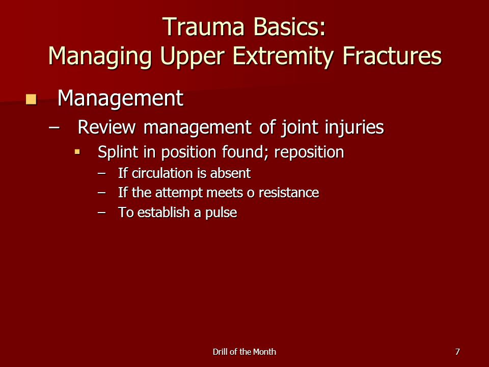 Drill of the Month7 Trauma Basics: Managing Upper Extremity Fractures Management Management –Review management of joint injuries  Splint in position found; reposition –If circulation is absent –If the attempt meets o resistance –To establish a pulse