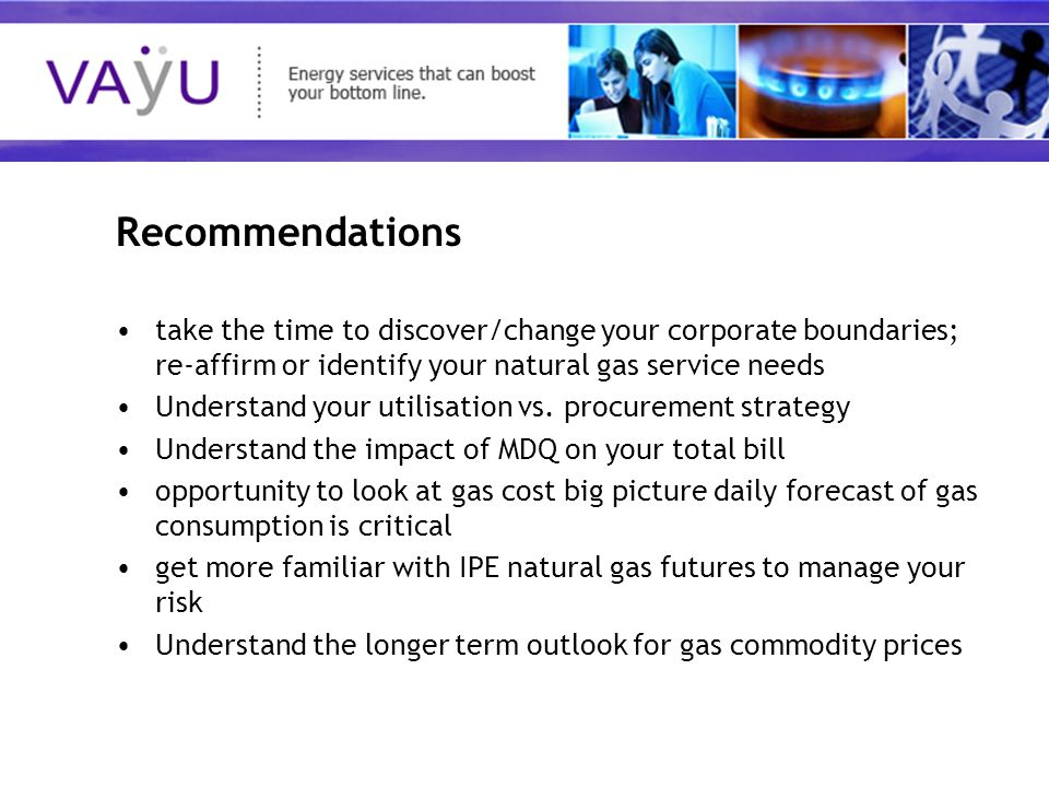 Understanding today's rapidly evolving energy market Recommendations take the time to discover/change your corporate boundaries; re-affirm or identify your natural gas service needs Understand your utilisation vs.