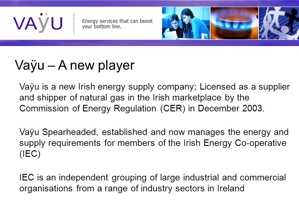 Understanding today's rapidly evolving energy market Vaÿu – A new player Vaÿu is a new Irish energy supply company; Licensed as a supplier and shipper of natural gas in the Irish marketplace by the Commission of Energy Regulation (CER) in December 2003.