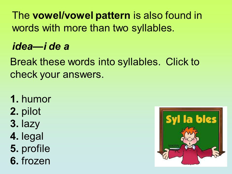 The vowel/vowel pattern is also found in words with more than two syllables. idea—i de a Break these words into syllables. Click to check your answers