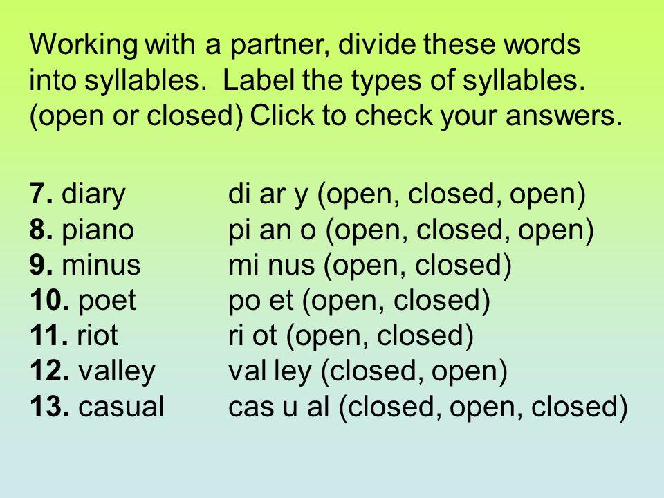7. diary di ar y (open, closed, open) 8. piano pi an o (open, closed, open) 9. minus mi nus (open, closed) 10. poet po et (open, closed) 11. riot ri o