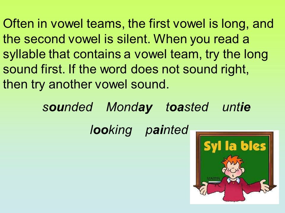 Often in vowel teams, the first vowel is long, and the second vowel is silent. When you read a syllable that contains a vowel team, try the long sound