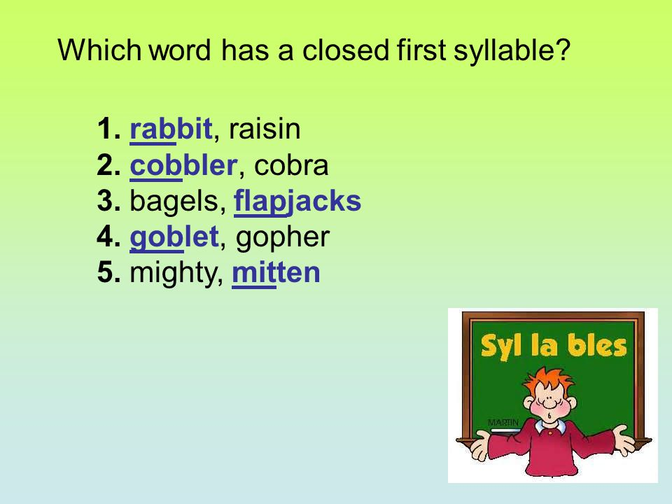 Which word has a closed first syllable? 1. rabbit, raisin 2. cobbler, cobra 3. bagels, flapjacks 4. goblet, gopher 5. mighty, mitten