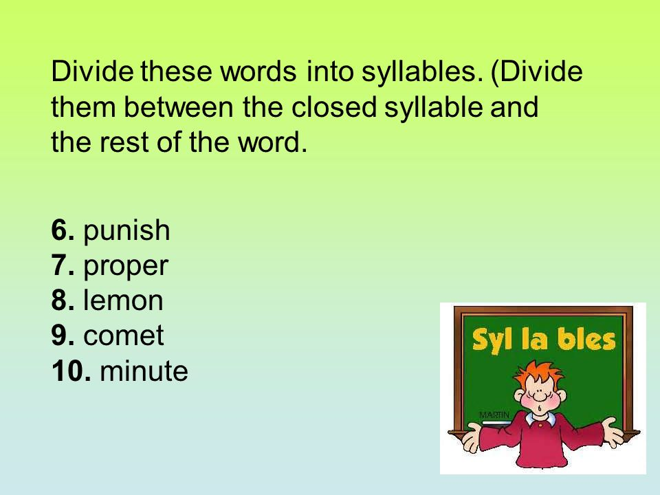 Divide these words into syllables. (Divide them between the closed syllable and the rest of the word. 6. punish 7. proper 8. lemon 9. comet 10. minute