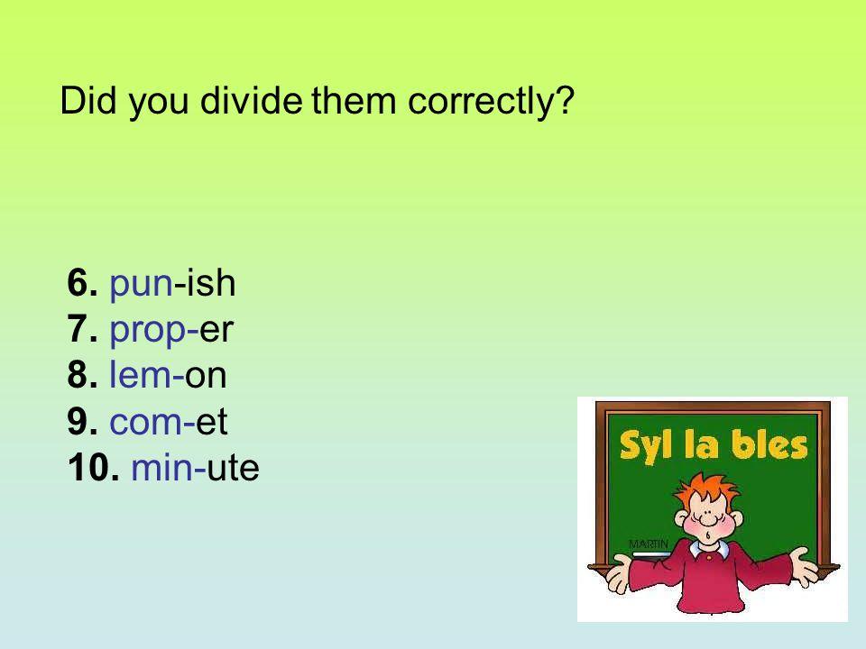 6. pun-ish 7. prop-er 8. lem-on 9. com-et 10. min-ute Did you divide them correctly?