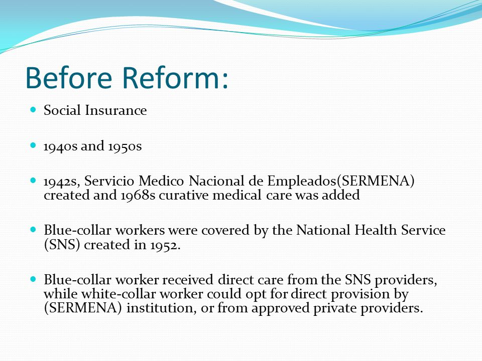Before Reform: Social Insurance 1940s and 1950s 1942s, Servicio Medico Nacional de Empleados(SERMENA) created and 1968s curative medical care was added Blue-collar workers were covered by the National Health Service (SNS) created in 1952.