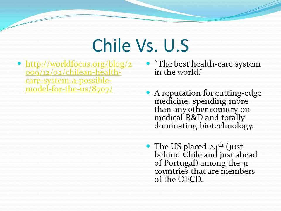 Chile Vs. U.S http://worldfocus.org/blog/2 009/12/02/chilean-health- care-system-a-possible- model-for-the-us/8707/ http://worldfocus.org/blog/2 009/1