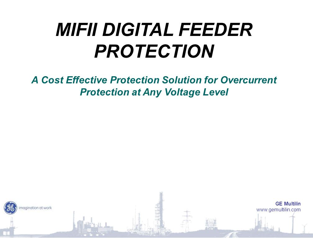 MIFII DIGITAL FEEDER PROTECTION A Cost Effective Protection Solution for Overcurrent Protection at Any Voltage Level GE Multilin www.gemultilin.com
