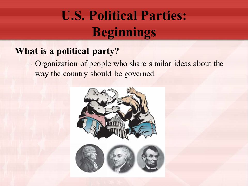 U.S. Political Parties: Beginnings What is a political party? –Organization of people who share similar ideas about the way the country should be gove