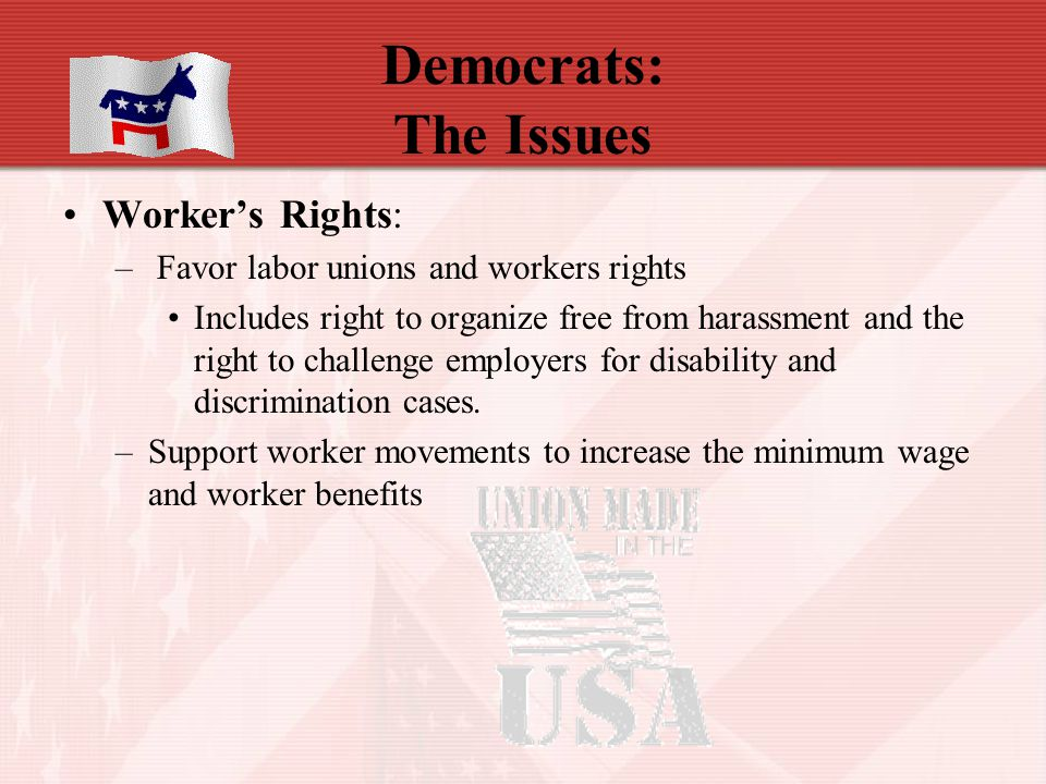 Democrats: The Issues Worker's Rights: – Favor labor unions and workers rights Includes right to organize free from harassment and the right to challe