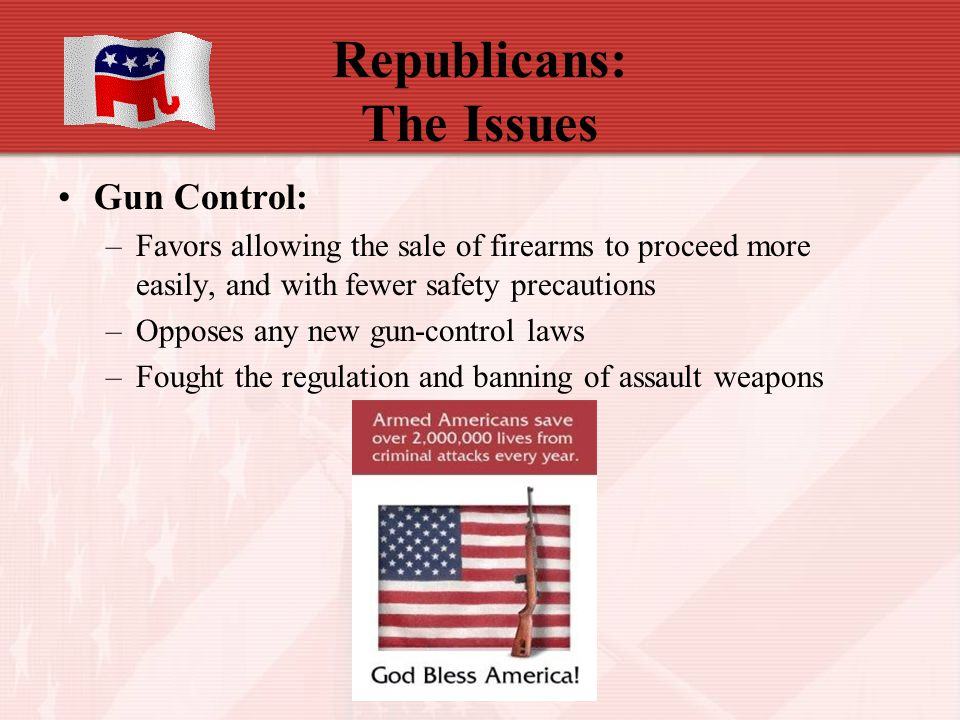 Republicans: The Issues Gun Control: –Favors allowing the sale of firearms to proceed more easily, and with fewer safety precautions –Opposes any new