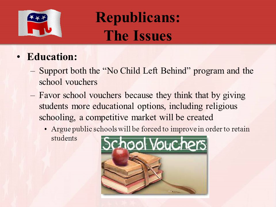 "Republicans: The Issues Education: –Support both the ""No Child Left Behind"" program and the school vouchers –Favor school vouchers because they think"