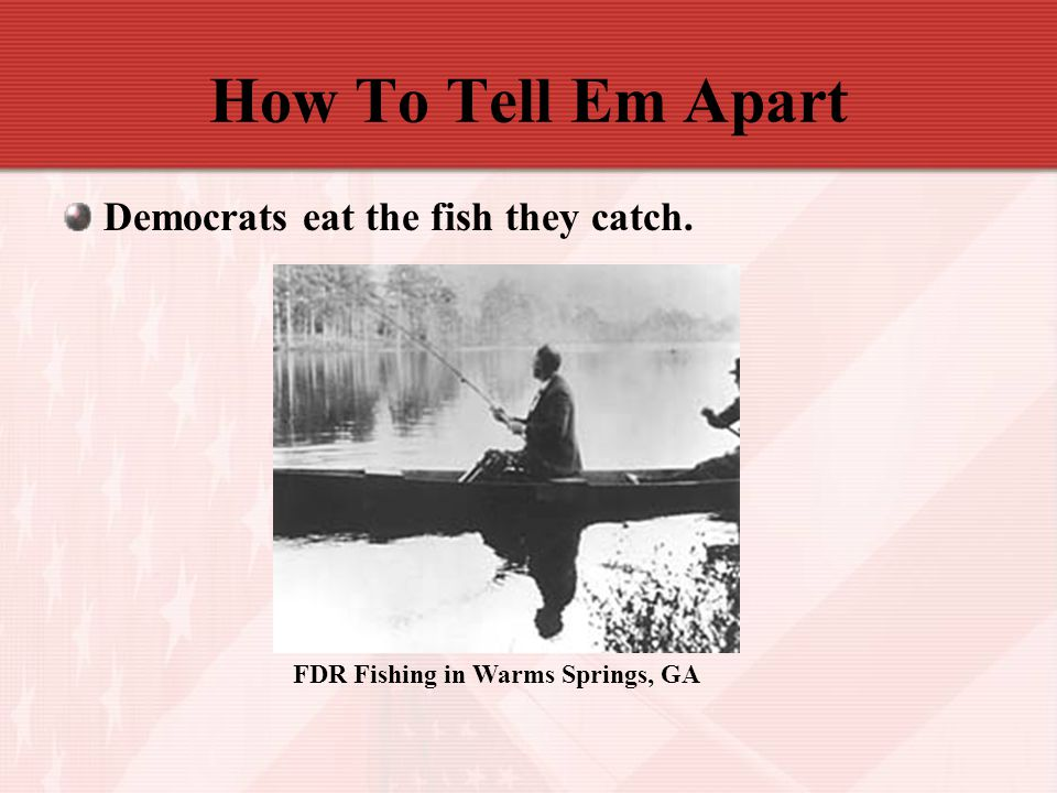 How To Tell Em Apart Democrats eat the fish they catch. FDR Fishing in Warms Springs, GA