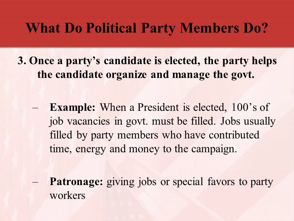 What Do Political Party Members Do? 3. Once a party's candidate is elected, the party helps the candidate organize and manage the govt. –Example: When