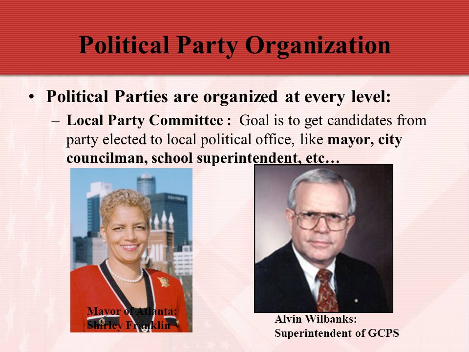 Political Party Organization Political Parties are organized at every level: –Local Party Committee : Goal is to get candidates from party elected to