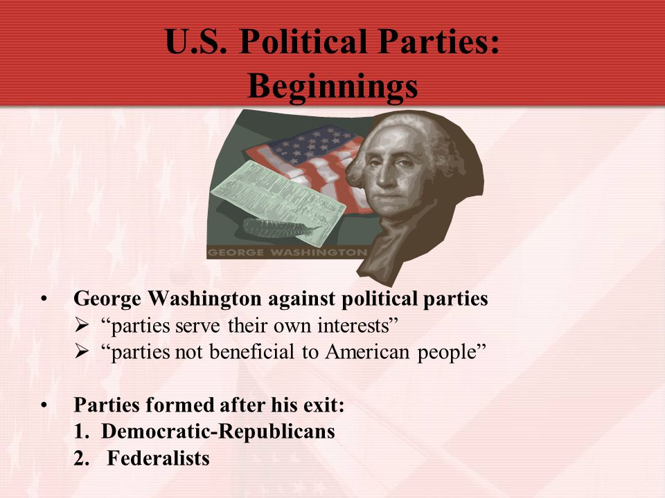 "U.S. Political Parties: Beginnings George Washington against political parties  ""parties serve their own interests""  ""parties not beneficial to Amer"