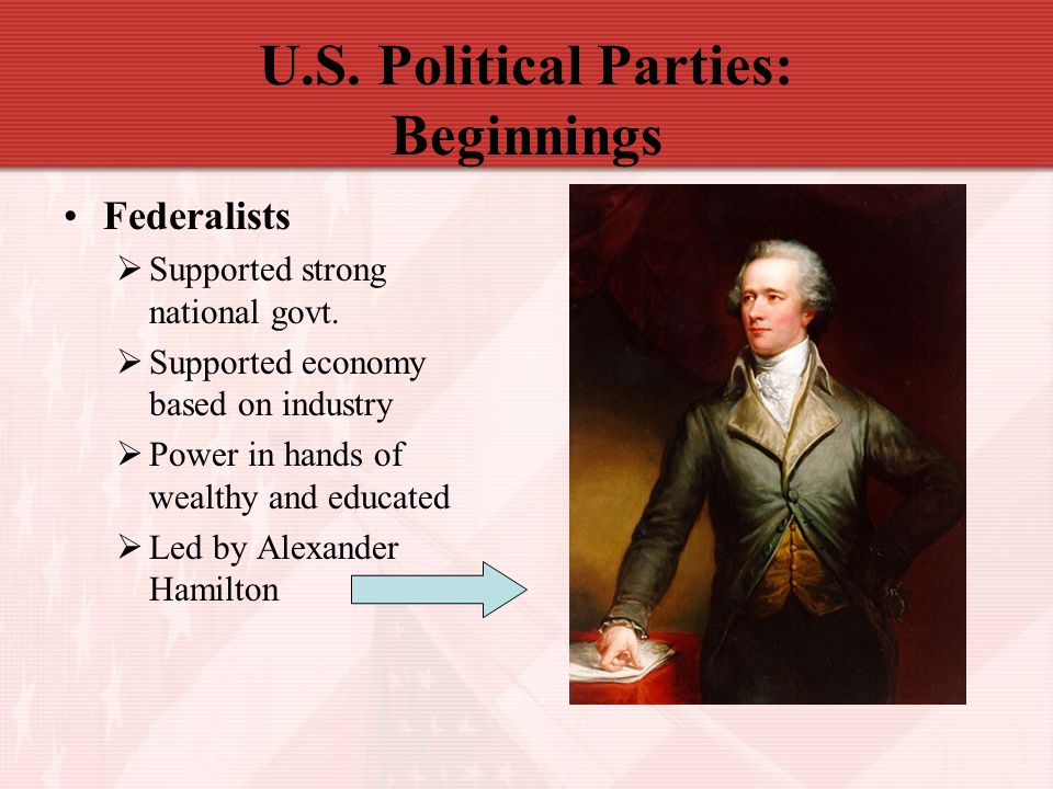 U.S. Political Parties: Beginnings Federalists  Supported strong national govt.  Supported economy based on industry  Power in hands of wealthy and
