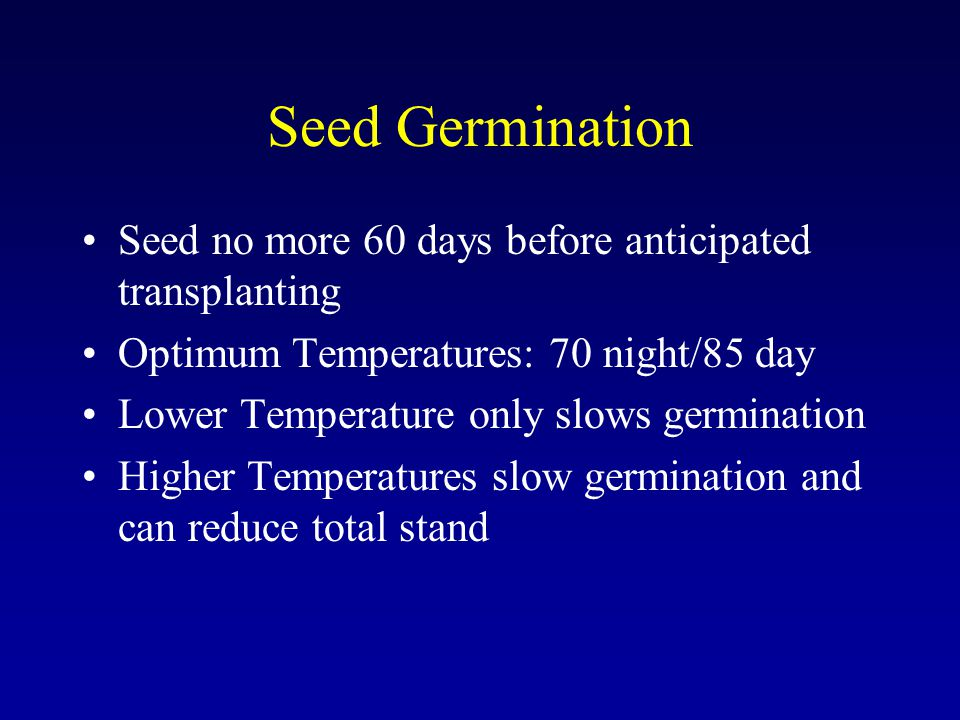 Seed Germination Seed no more 60 days before anticipated transplanting Optimum Temperatures: 70 night/85 day Lower Temperature only slows germination Higher Temperatures slow germination and can reduce total stand