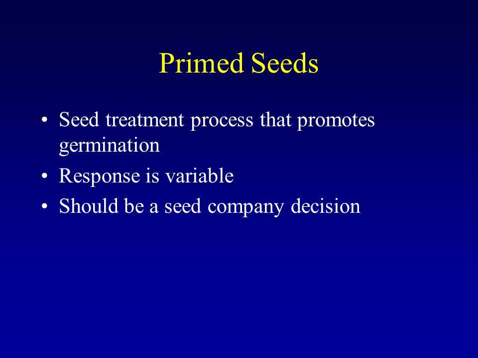 Primed Seeds Seed treatment process that promotes germination Response is variable Should be a seed company decision