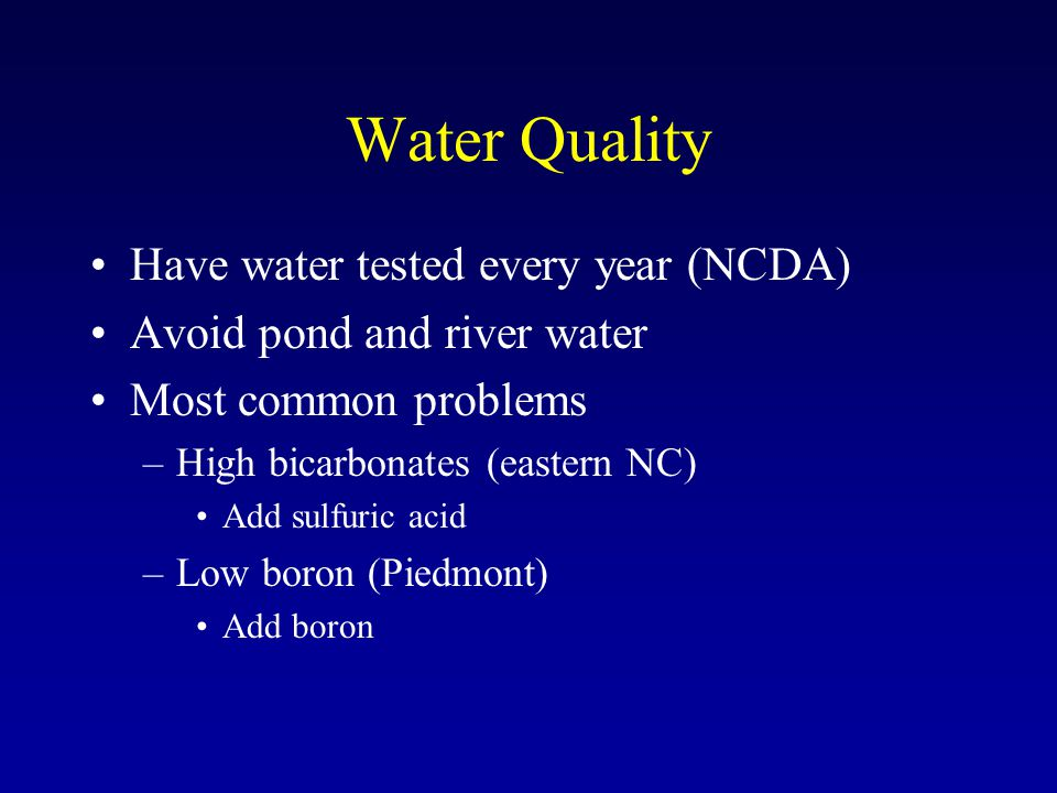 Water Quality Have water tested every year (NCDA) Avoid pond and river water Most common problems –High bicarbonates (eastern NC) Add sulfuric acid –Low boron (Piedmont) Add boron