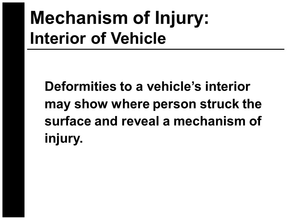 Mechanism of Injury: Interior of Vehicle Deformities to a vehicle's interior may show where person struck the surface and reveal a mechanism of injury.