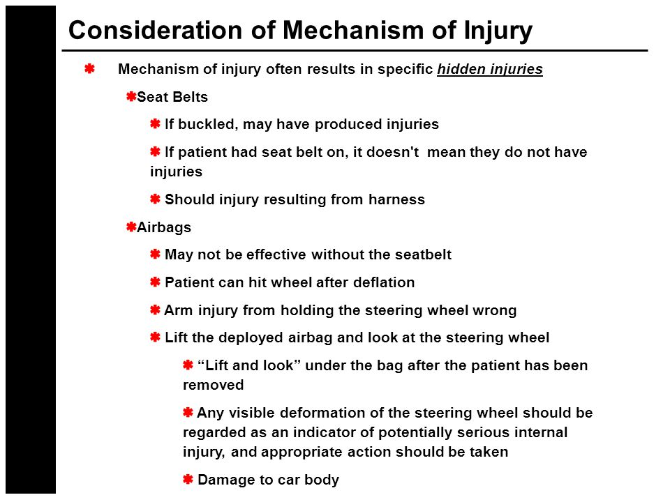 Consideration of Mechanism of Injury Mechanism of injury often results in specific hidden injuries Seat Belts If buckled, may have produced injuries If patient had seat belt on, it doesn t mean they do not have injuries Should injury resulting from harness Airbags May not be effective without the seatbelt Patient can hit wheel after deflation Arm injury from holding the steering wheel wrong Lift the deployed airbag and look at the steering wheel Lift and look under the bag after the patient has been removed Any visible deformation of the steering wheel should be regarded as an indicator of potentially serious internal injury, and appropriate action should be taken Damage to car body