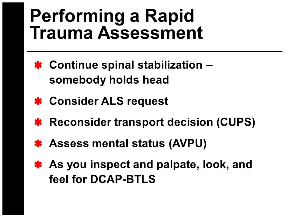 Performing a Rapid Trauma Assessment Continue spinal stabilization – somebody holds head Consider ALS request Reconsider transport decision (CUPS) Ass