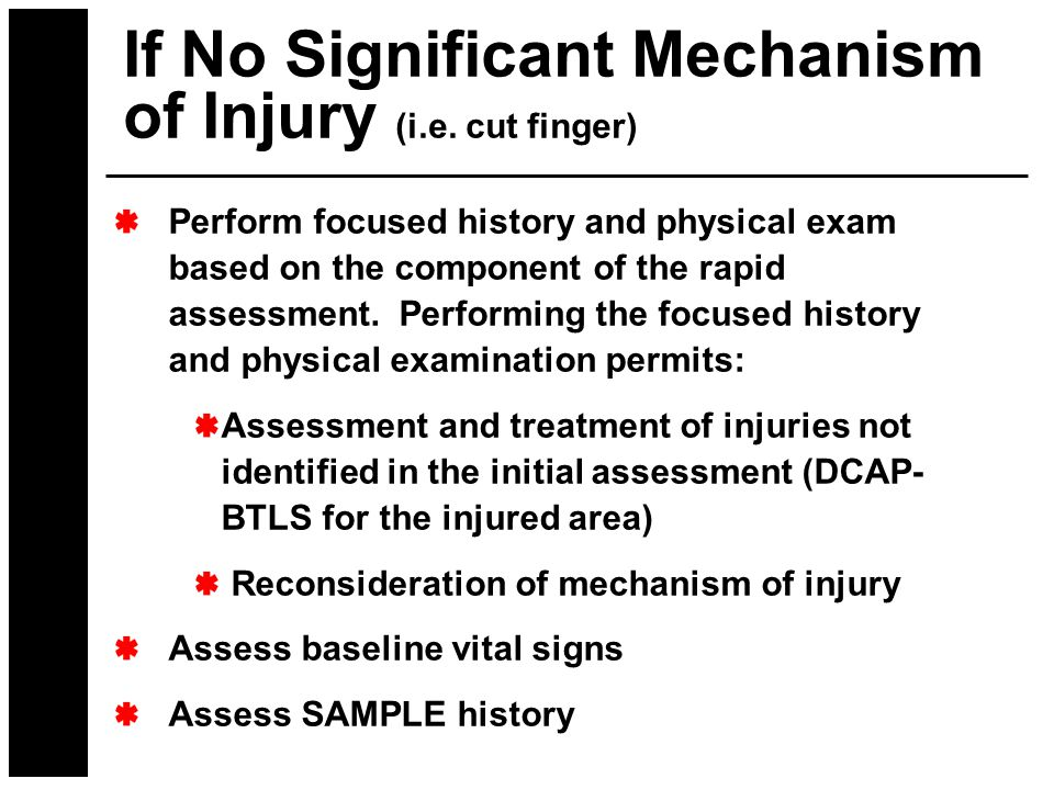If No Significant Mechanism of Injury (i.e. cut finger) Perform focused history and physical exam based on the component of the rapid assessment. Perf