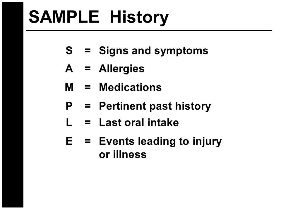 SAMPLE History S=Signs and symptoms A=Allergies M=Medications P=Pertinent past history L=Last oral intake E=Events leading to injury or illness