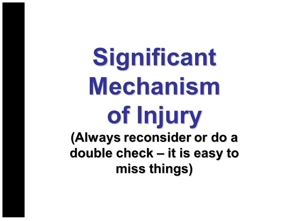 Significant Mechanism of Injury (Always reconsider or do a double check – it is easy to miss things)