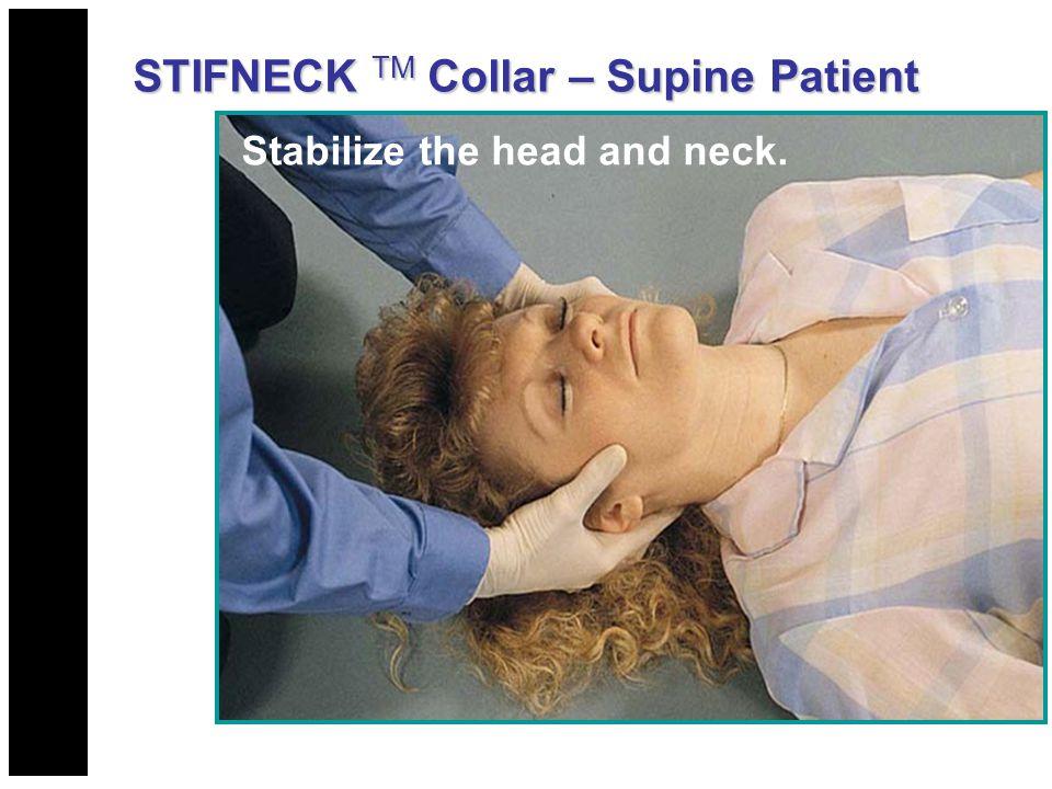 Stabilize the head and neck. STIFNECK TM Collar – Supine Patient