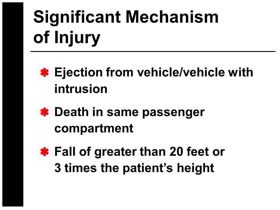Significant Mechanism of Injury Ejection from vehicle/vehicle with intrusion Death in same passenger compartment Fall of greater than 20 feet or 3 times the patient's height