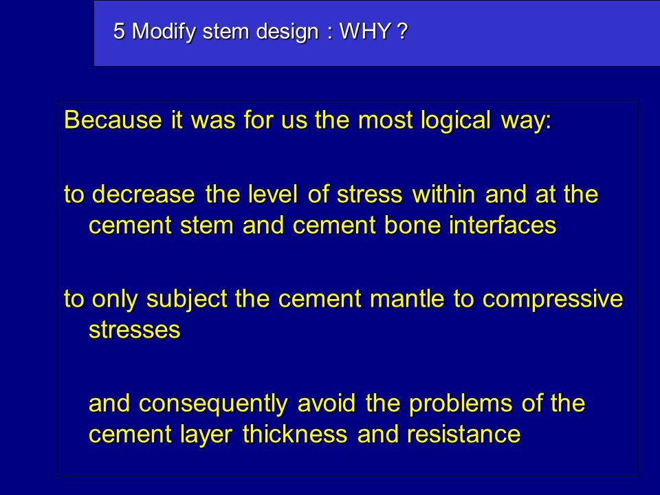 Because it was for us the most logical way: to decrease the level of stress within and at the cement stem and cement bone interfaces to only subject t