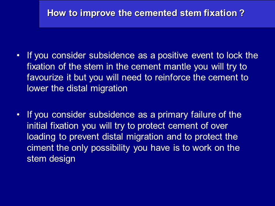How to improve the cemented stem fixation ? If you consider subsidence as a positive event to lock the fixation of the stem in the cement mantle you w