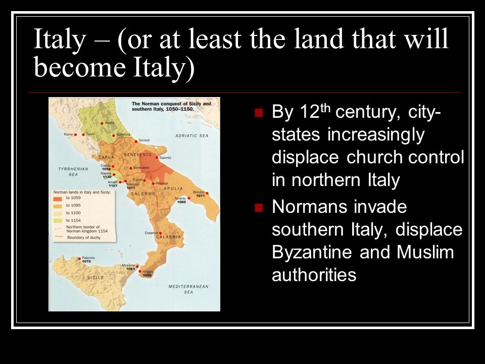 Italy – (or at least the land that will become Italy) By 12 th century, city- states increasingly displace church control in northern Italy Normans in