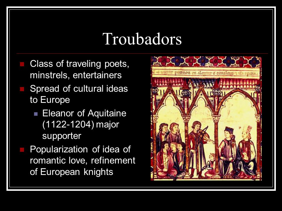Troubadors Class of traveling poets, minstrels, entertainers Spread of cultural ideas to Europe Eleanor of Aquitaine (1122-1204) major supporter Popul