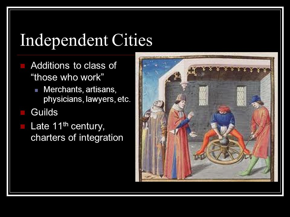 "Independent Cities Additions to class of ""those who work"" Merchants, artisans, physicians, lawyers, etc. Guilds Late 11 th century, charters of integr"