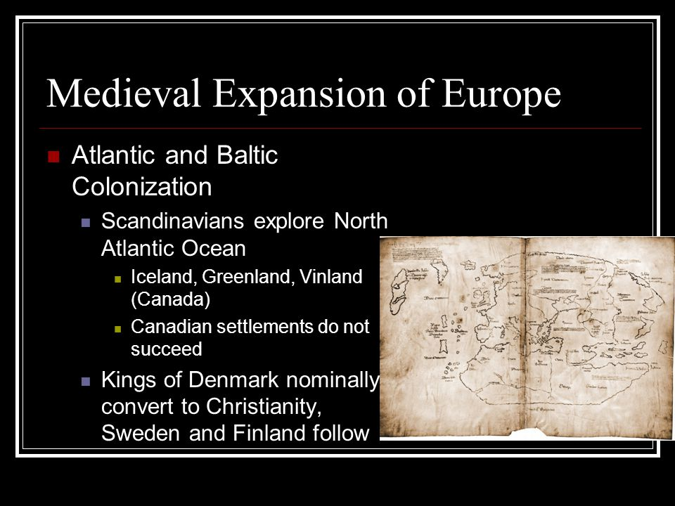 Medieval Expansion of Europe Atlantic and Baltic Colonization Scandinavians explore North Atlantic Ocean Iceland, Greenland, Vinland (Canada) Canadian